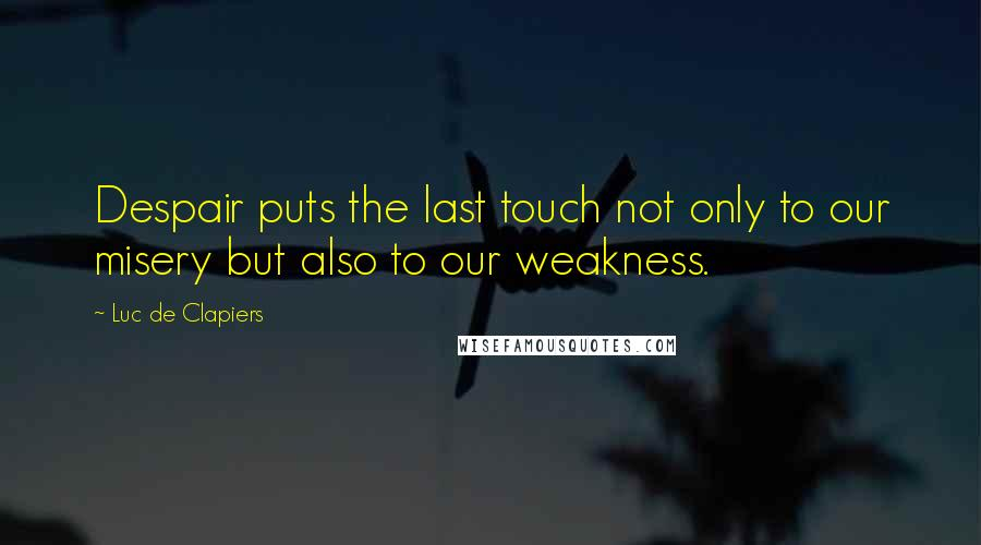 Luc De Clapiers quotes: Despair puts the last touch not only to our misery but also to our weakness.