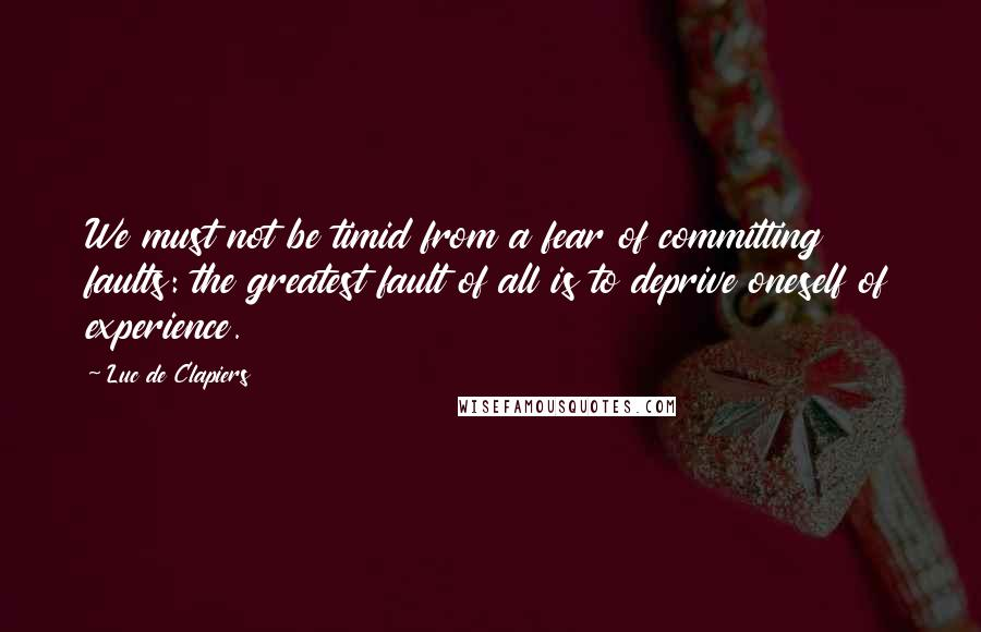 Luc De Clapiers quotes: We must not be timid from a fear of committing faults: the greatest fault of all is to deprive oneself of experience.