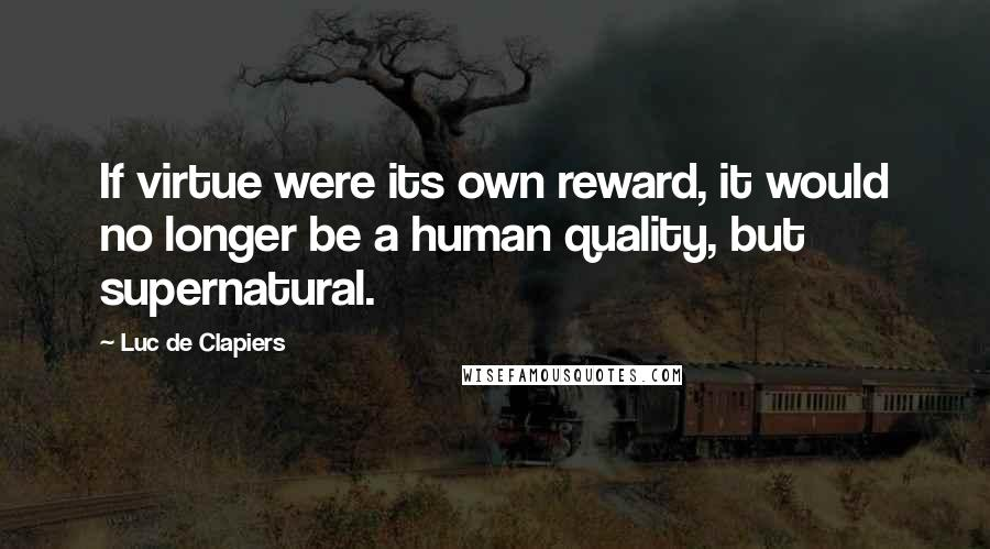 Luc De Clapiers quotes: If virtue were its own reward, it would no longer be a human quality, but supernatural.