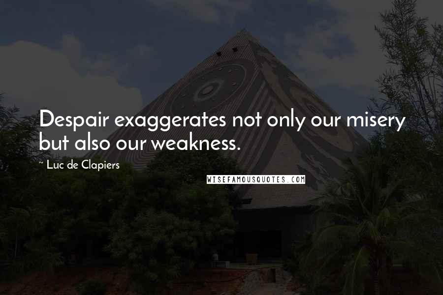 Luc De Clapiers quotes: Despair exaggerates not only our misery but also our weakness.