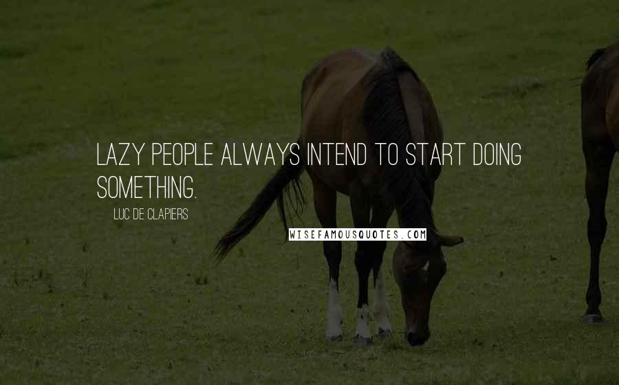 Luc De Clapiers quotes: Lazy people always intend to start doing something.