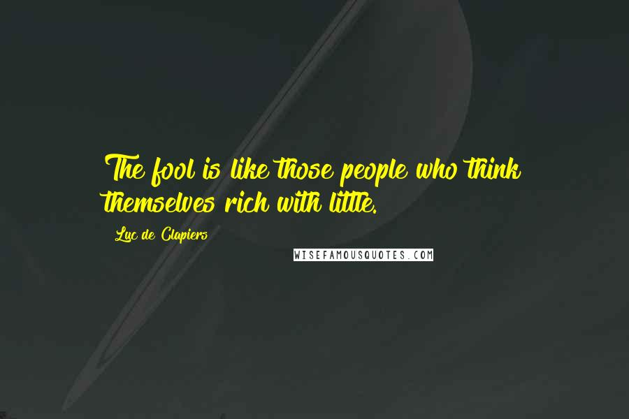 Luc De Clapiers quotes: The fool is like those people who think themselves rich with little.