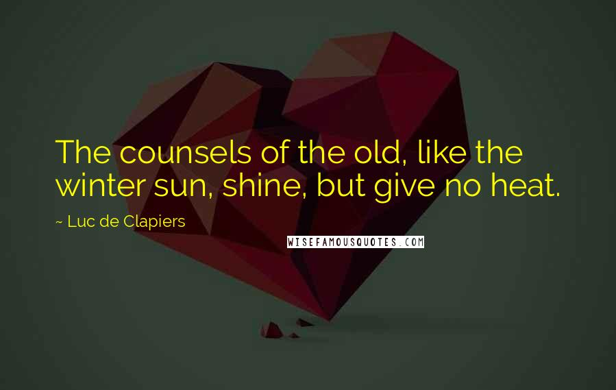Luc De Clapiers quotes: The counsels of the old, like the winter sun, shine, but give no heat.