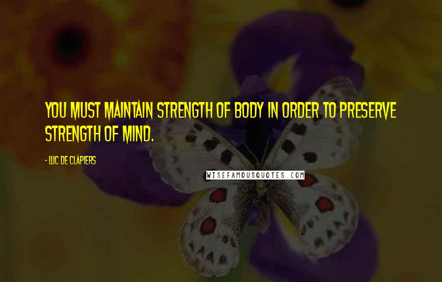 Luc De Clapiers quotes: You must maintain strength of body in order to preserve strength of mind.