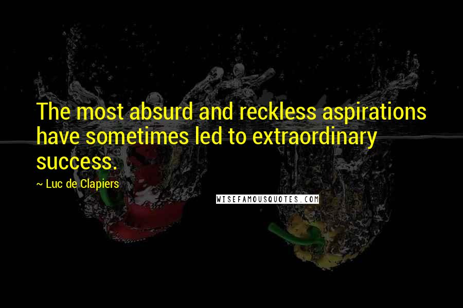 Luc De Clapiers quotes: The most absurd and reckless aspirations have sometimes led to extraordinary success.