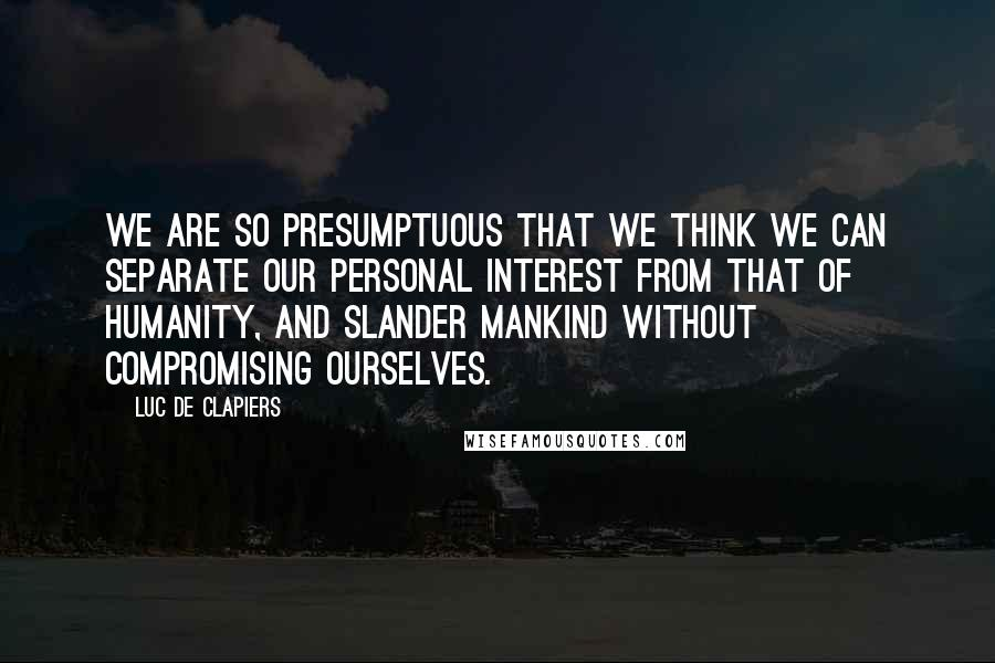 Luc De Clapiers quotes: We are so presumptuous that we think we can separate our personal interest from that of humanity, and slander mankind without compromising ourselves.