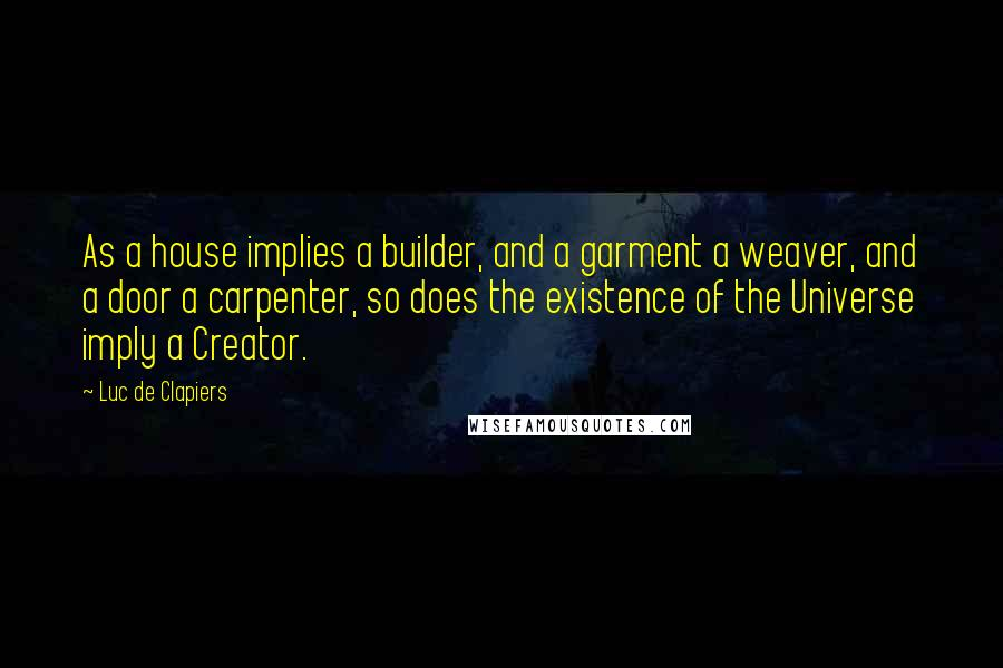Luc De Clapiers quotes: As a house implies a builder, and a garment a weaver, and a door a carpenter, so does the existence of the Universe imply a Creator.