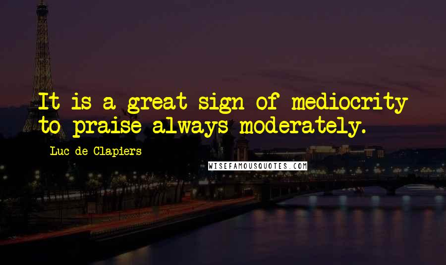 Luc De Clapiers quotes: It is a great sign of mediocrity to praise always moderately.