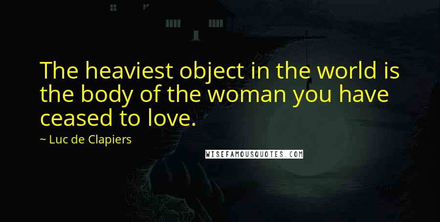 Luc De Clapiers quotes: The heaviest object in the world is the body of the woman you have ceased to love.