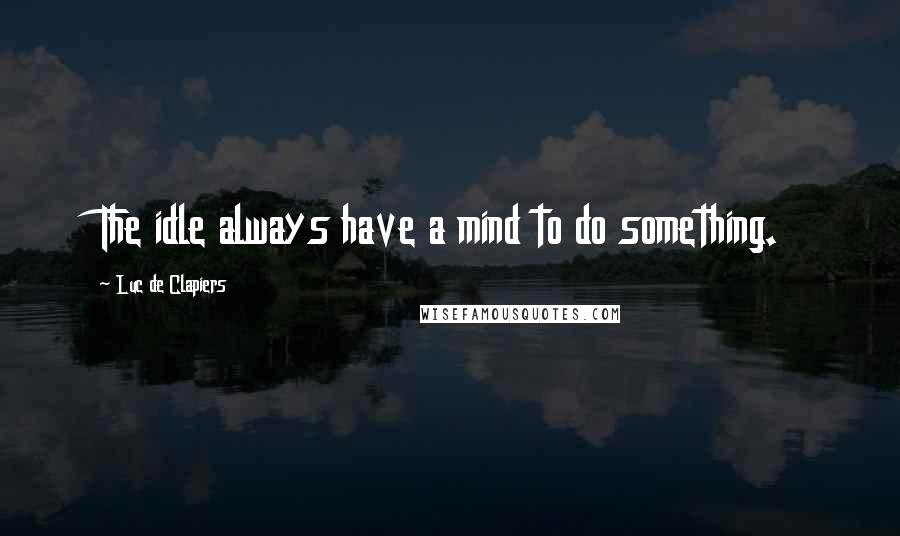 Luc De Clapiers quotes: The idle always have a mind to do something.