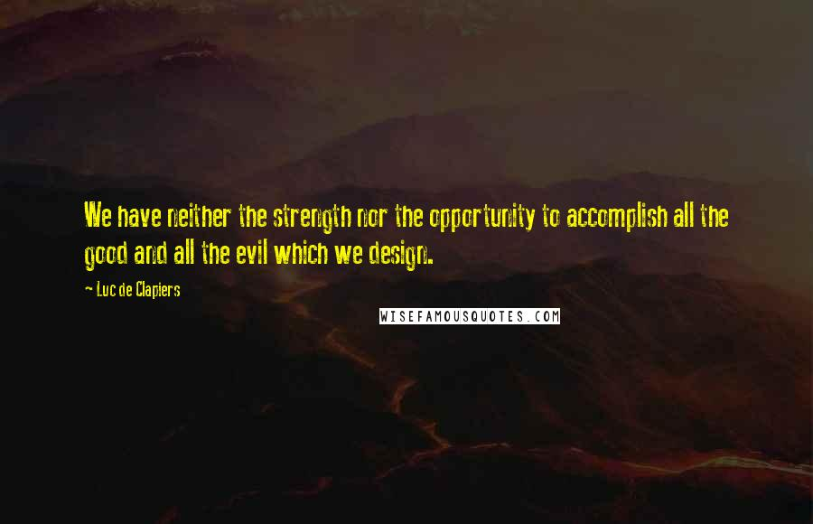 Luc De Clapiers quotes: We have neither the strength nor the opportunity to accomplish all the good and all the evil which we design.