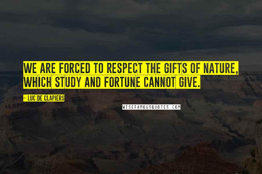 Luc De Clapiers quotes: We are forced to respect the gifts of nature, which study and fortune cannot give.