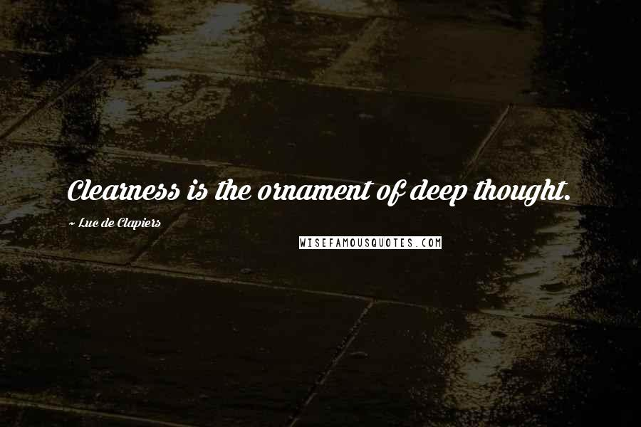 Luc De Clapiers quotes: Clearness is the ornament of deep thought.