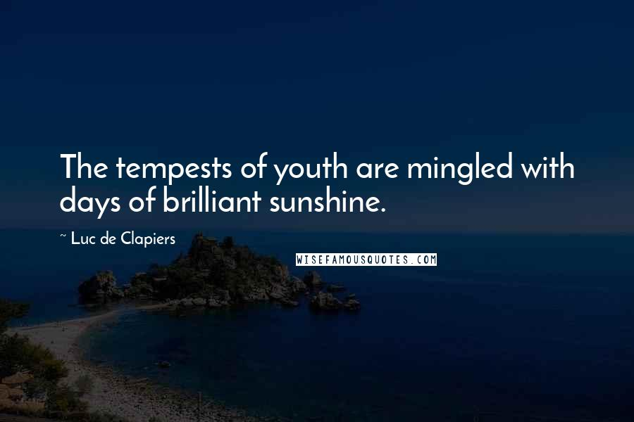 Luc De Clapiers quotes: The tempests of youth are mingled with days of brilliant sunshine.