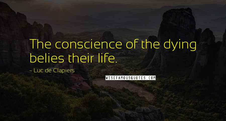 Luc De Clapiers quotes: The conscience of the dying belies their life.