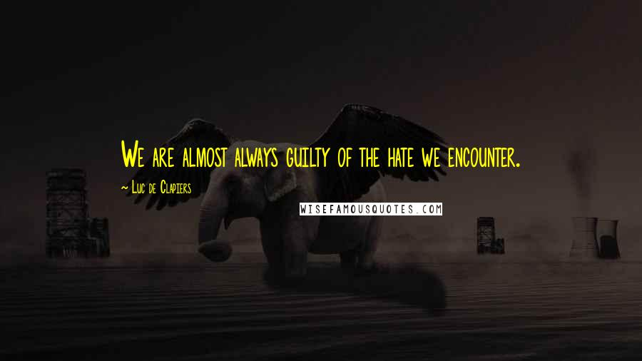 Luc De Clapiers quotes: We are almost always guilty of the hate we encounter.
