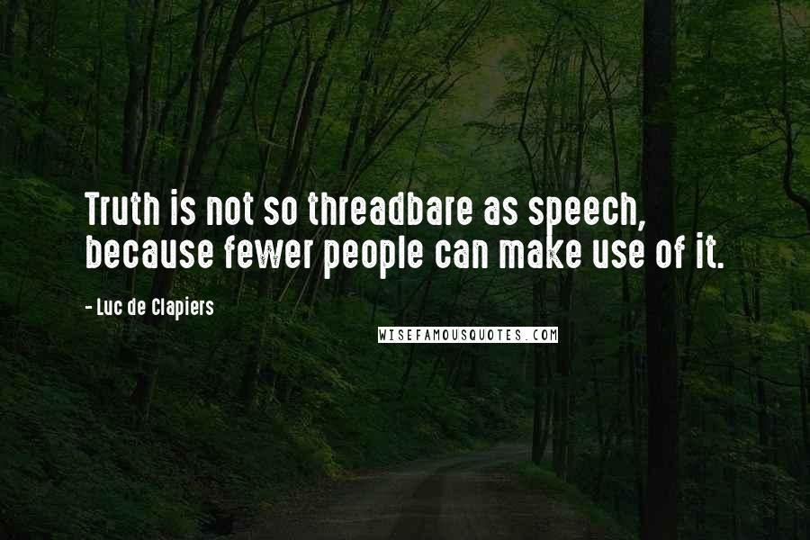 Luc De Clapiers quotes: Truth is not so threadbare as speech, because fewer people can make use of it.