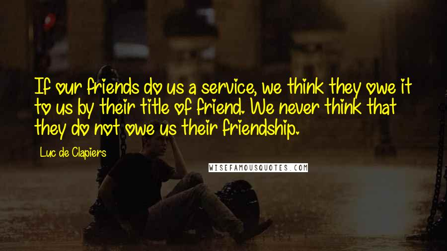 Luc De Clapiers quotes: If our friends do us a service, we think they owe it to us by their title of friend. We never think that they do not owe us their friendship.