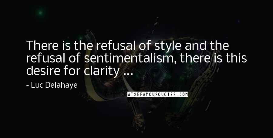 Luc Delahaye quotes: There is the refusal of style and the refusal of sentimentalism, there is this desire for clarity ...