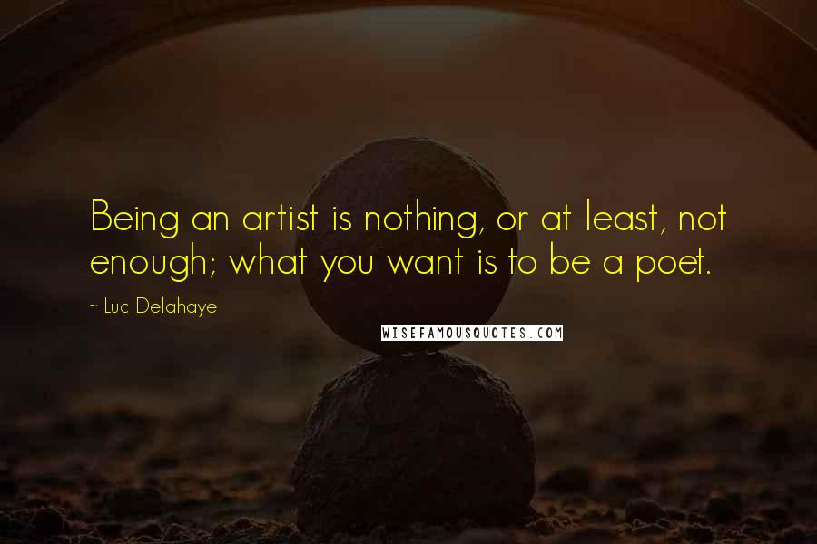 Luc Delahaye quotes: Being an artist is nothing, or at least, not enough; what you want is to be a poet.