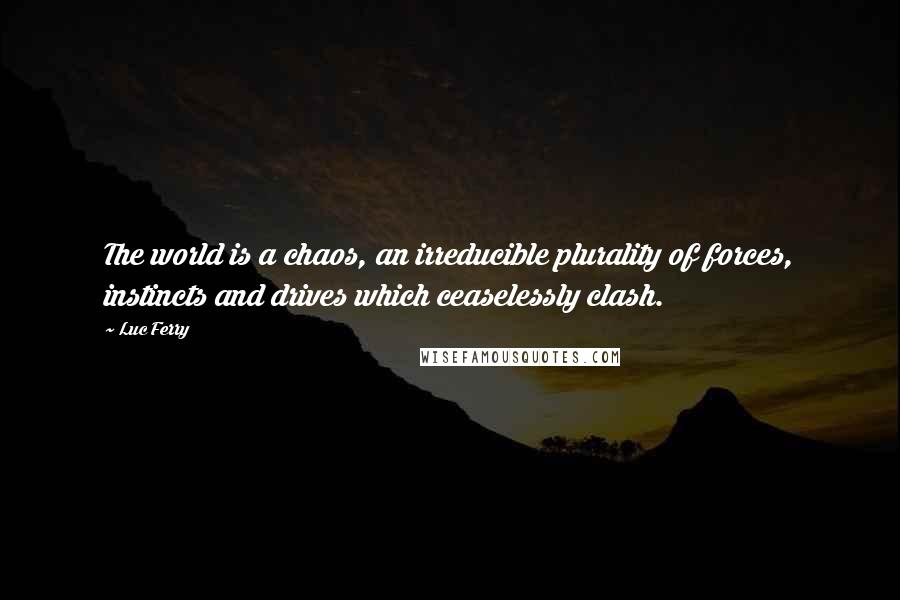 Luc Ferry quotes: The world is a chaos, an irreducible plurality of forces, instincts and drives which ceaselessly clash.