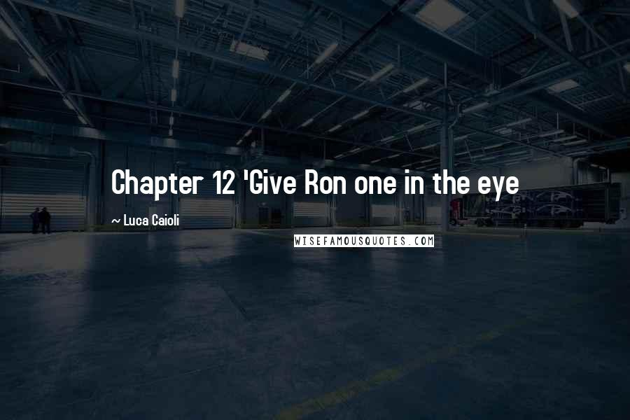 Luca Caioli quotes: Chapter 12 'Give Ron one in the eye