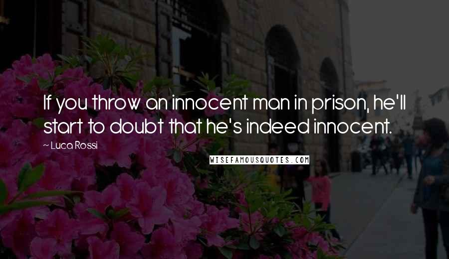 Luca Rossi quotes: If you throw an innocent man in prison, he'll start to doubt that he's indeed innocent.