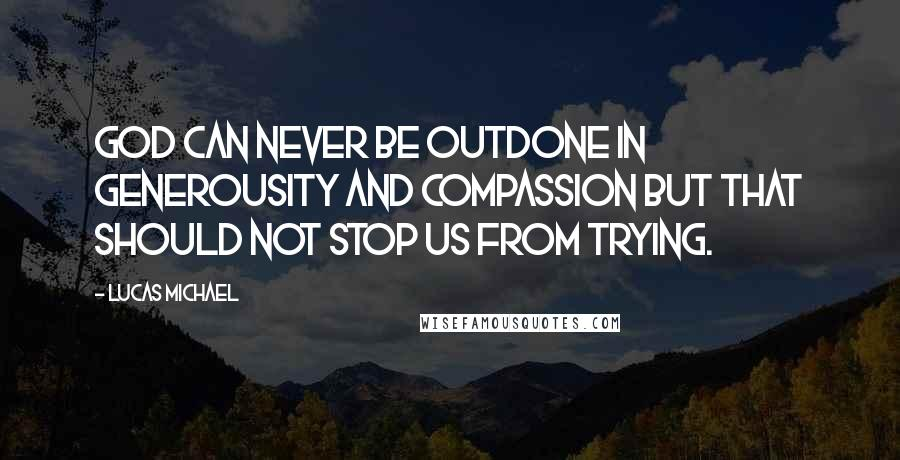 Lucas Michael quotes: God can never be outdone in generousity and compassion but that should not stop us from trying.