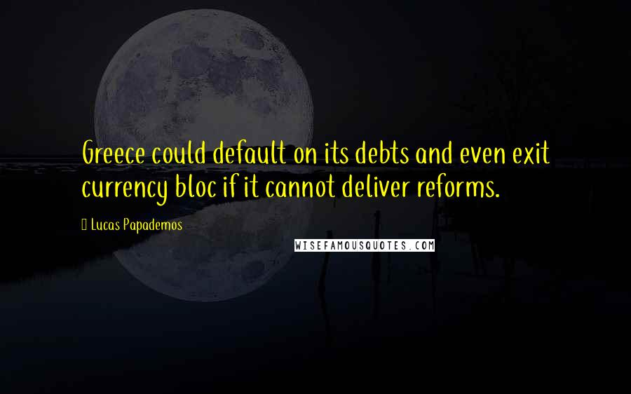 Lucas Papademos quotes: Greece could default on its debts and even exit currency bloc if it cannot deliver reforms.