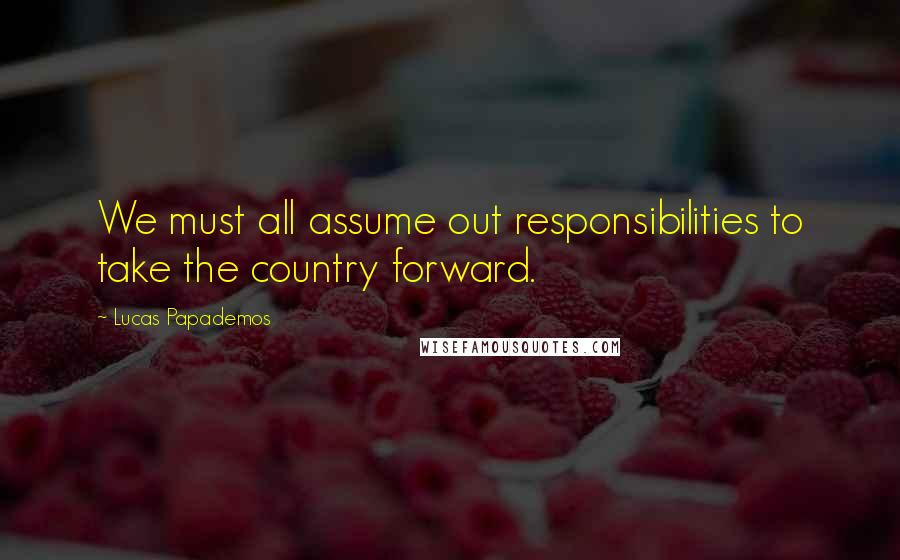 Lucas Papademos quotes: We must all assume out responsibilities to take the country forward.