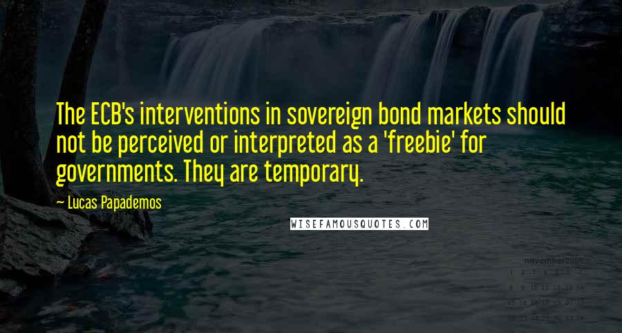 Lucas Papademos quotes: The ECB's interventions in sovereign bond markets should not be perceived or interpreted as a 'freebie' for governments. They are temporary.