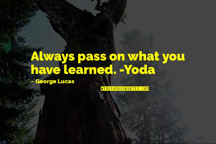 Lucas Quotes By George Lucas: Always pass on what you have learned. -Yoda