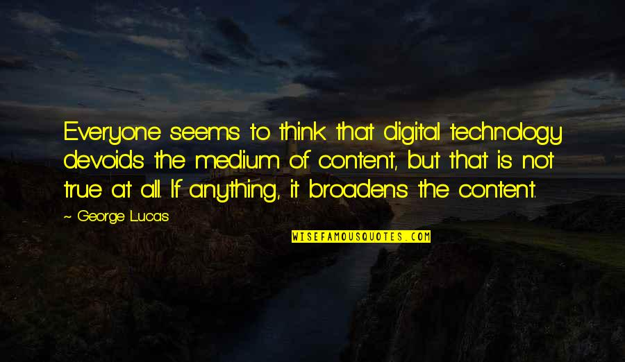 Lucas Quotes By George Lucas: Everyone seems to think that digital technology devoids