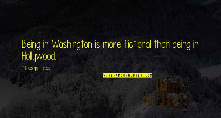 Lucas Quotes By George Lucas: Being in Washington is more fictional than being