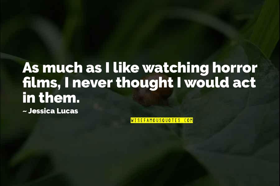 Lucas Quotes By Jessica Lucas: As much as I like watching horror films,