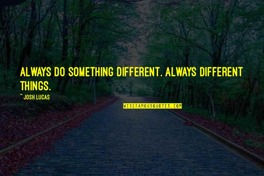 Lucas Quotes By Josh Lucas: Always do something different. Always different things.