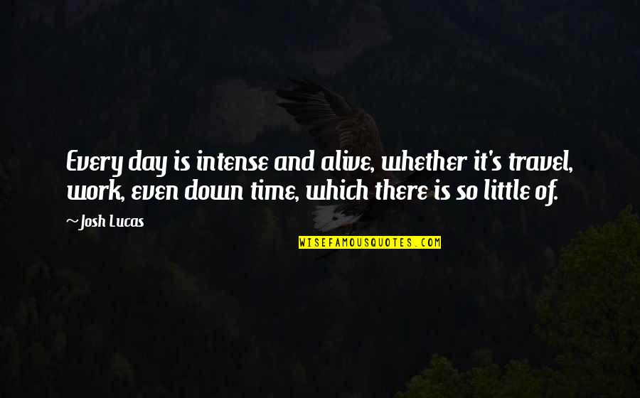 Lucas Quotes By Josh Lucas: Every day is intense and alive, whether it's