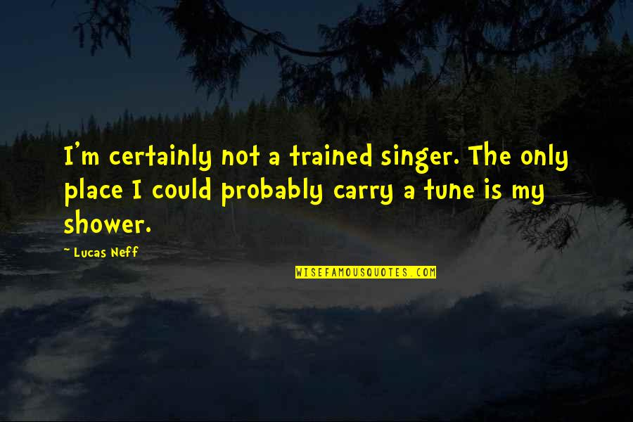 Lucas Quotes By Lucas Neff: I'm certainly not a trained singer. The only