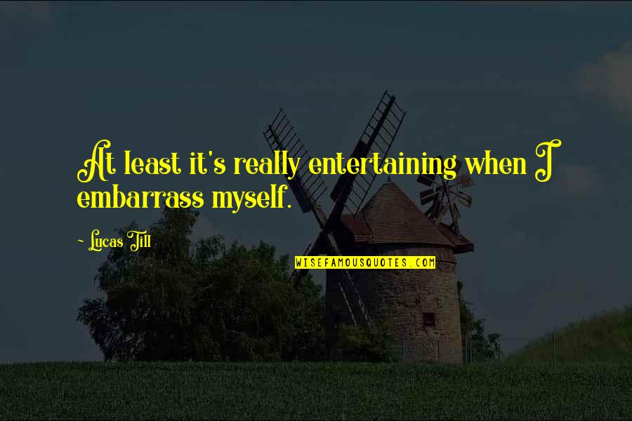 Lucas Quotes By Lucas Till: At least it's really entertaining when I embarrass