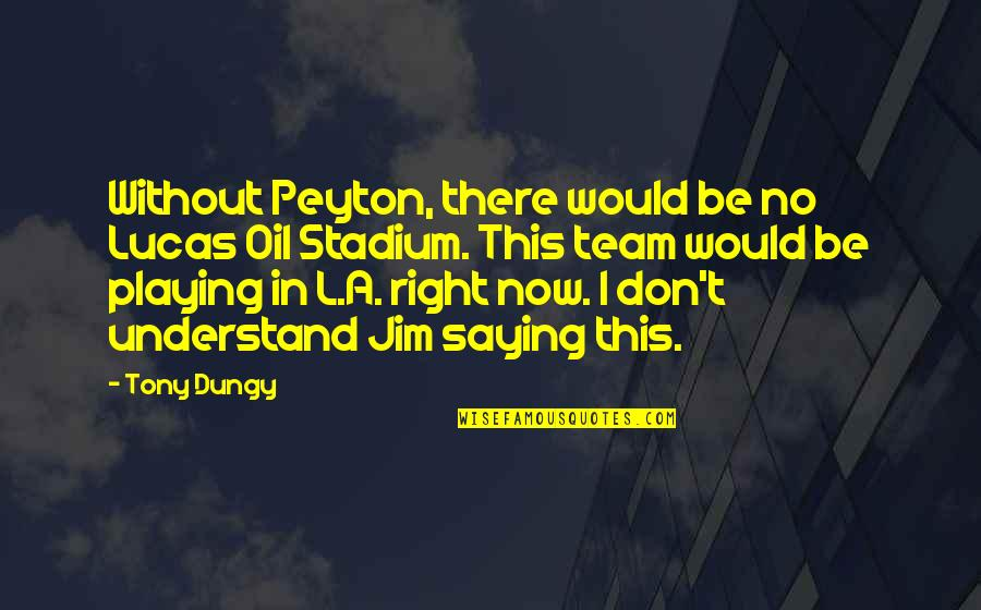 Lucas Quotes By Tony Dungy: Without Peyton, there would be no Lucas Oil