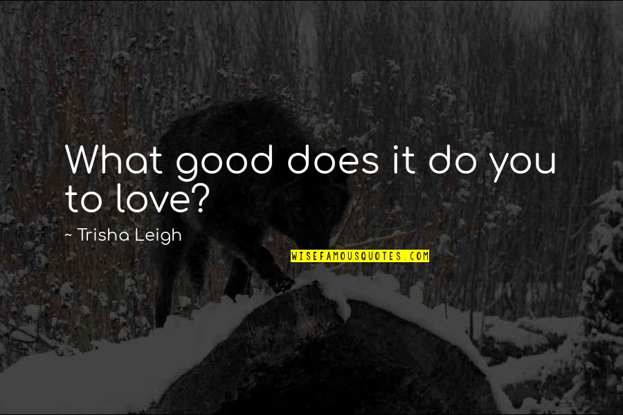 Lucas Quotes By Trisha Leigh: What good does it do you to love?