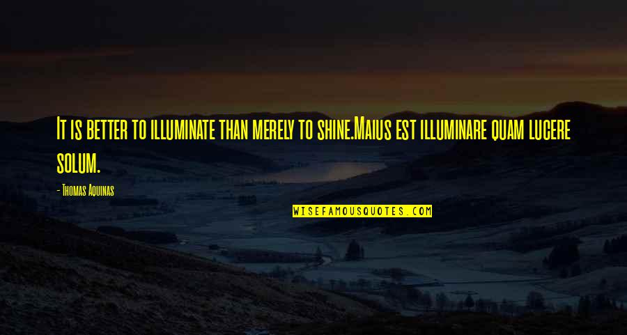 Lucere Quotes By Thomas Aquinas: It is better to illuminate than merely to