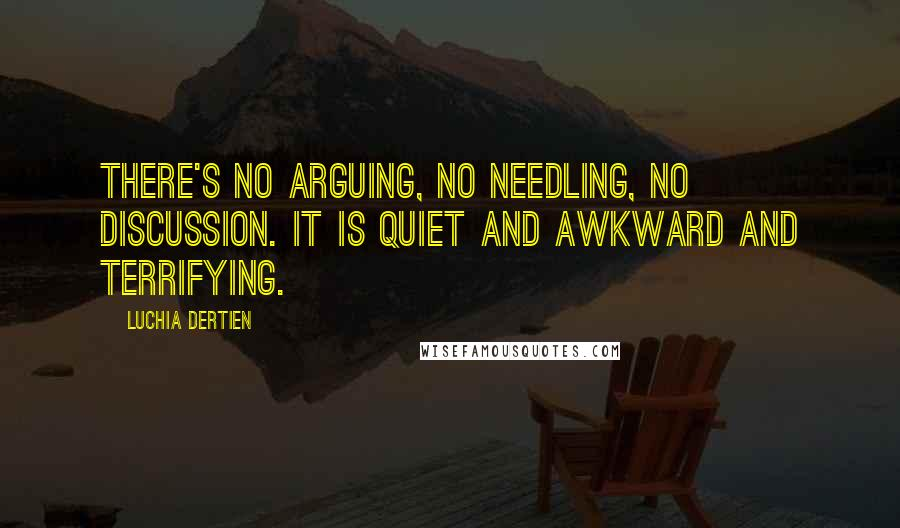 Luchia Dertien quotes: There's no arguing, no needling, no discussion. It is quiet and awkward and terrifying.