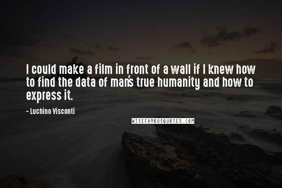 Luchino Visconti quotes: I could make a film in front of a wall if I knew how to find the data of man's true humanity and how to express it.