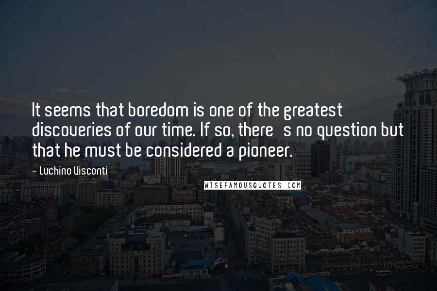 Luchino Visconti quotes: It seems that boredom is one of the greatest discoveries of our time. If so, there's no question but that he must be considered a pioneer.