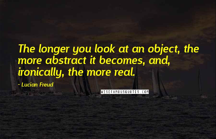 Lucian Freud quotes: The longer you look at an object, the more abstract it becomes, and, ironically, the more real.
