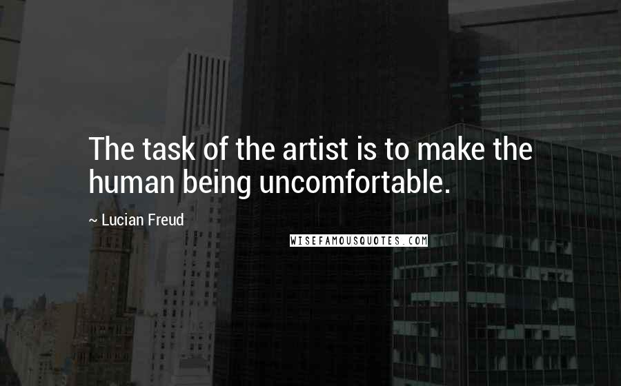 Lucian Freud quotes: The task of the artist is to make the human being uncomfortable.