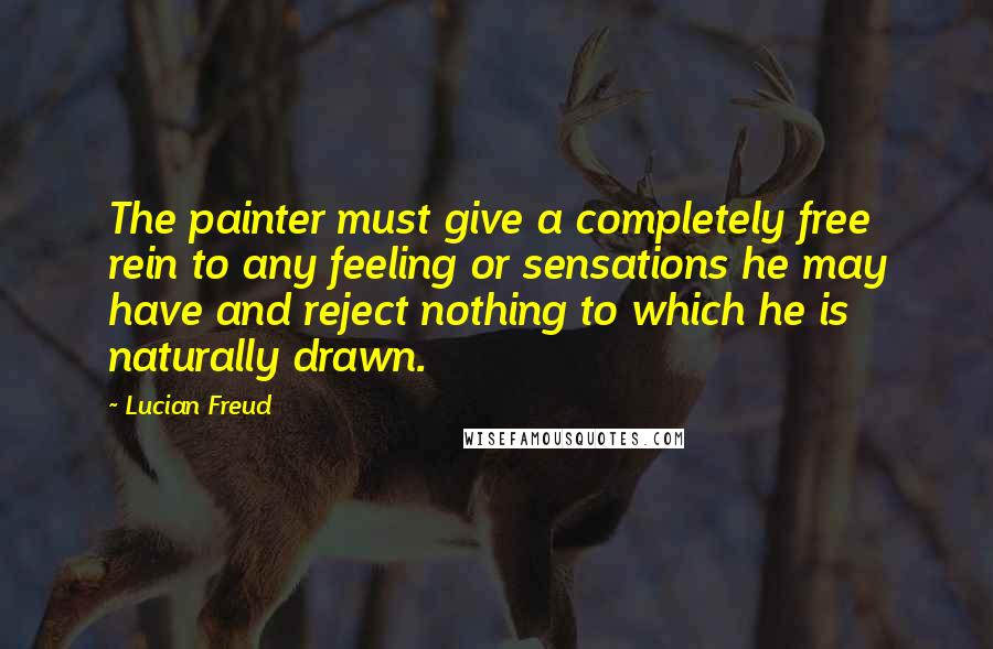 Lucian Freud quotes: The painter must give a completely free rein to any feeling or sensations he may have and reject nothing to which he is naturally drawn.