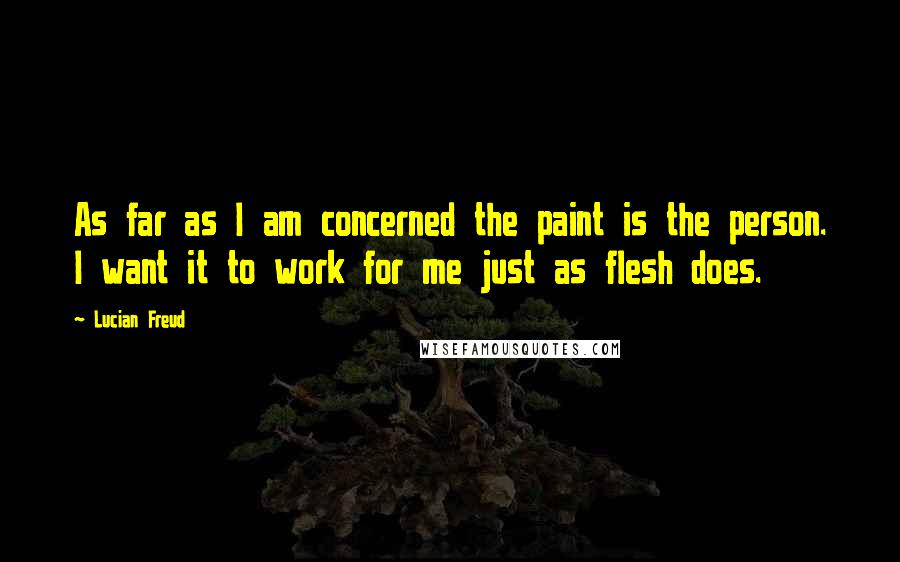 Lucian Freud quotes: As far as I am concerned the paint is the person. I want it to work for me just as flesh does.