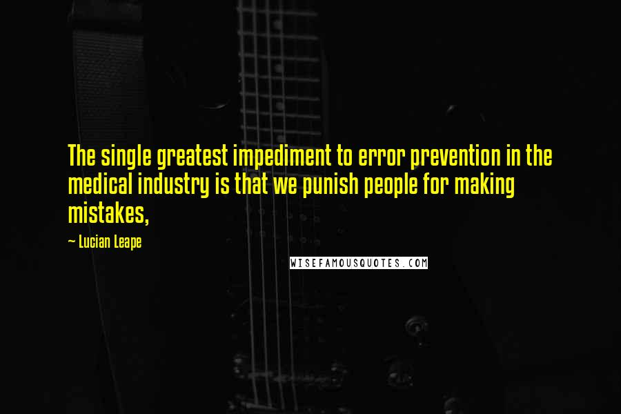 Lucian Leape quotes: The single greatest impediment to error prevention in the medical industry is that we punish people for making mistakes,